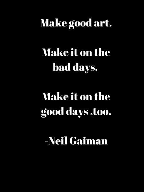 Make good art.Make it on the bad days Make it on the good days too.-Neil Gaiman