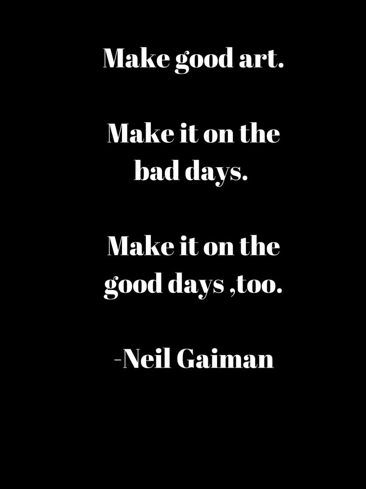 Make good art.Make it on the bad days Make it on the good days too.-Neil Gaiman